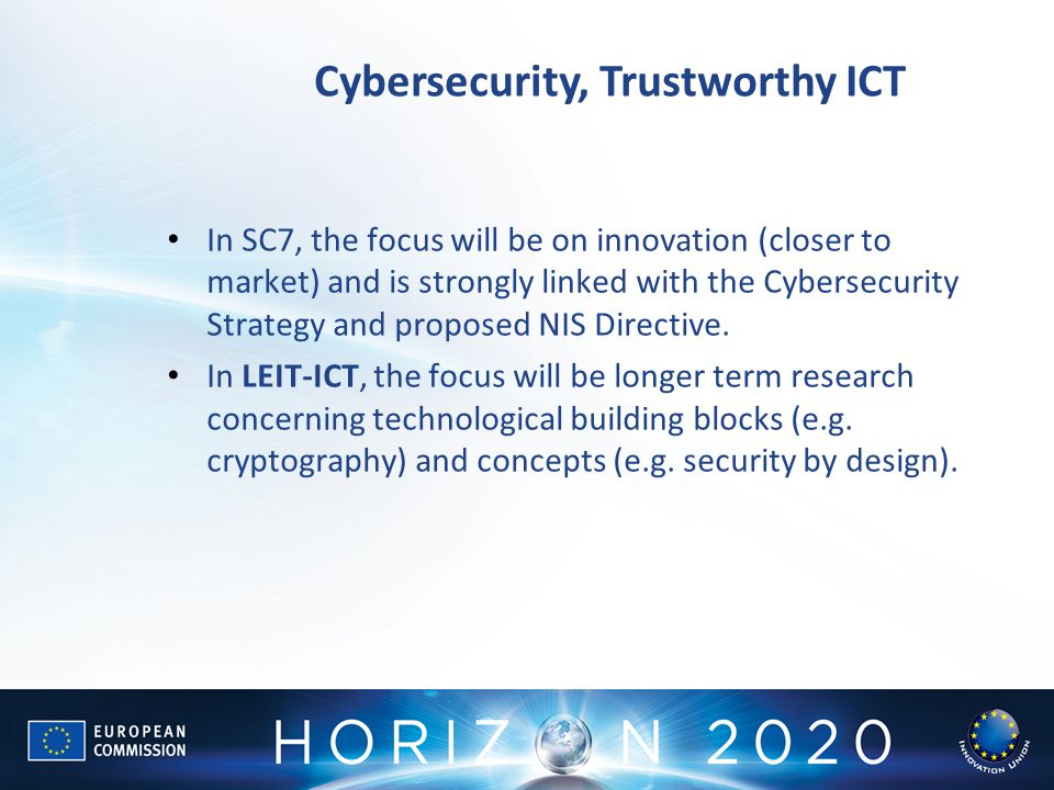 Cybersecurity, Trustworthy ICT In SC7, the focus will be on innovation (closer to market) and is strongly linked with the Cybersecurity Strategy and proposed NIS Directive.
