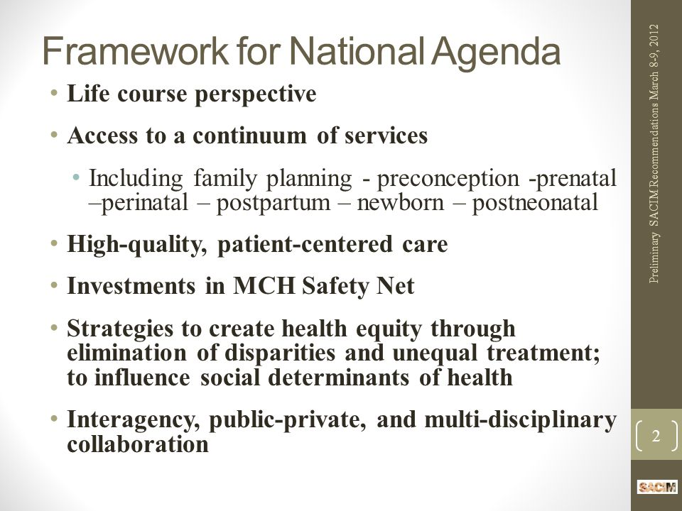 Building on Prior SACIM Recommendations Current SACIM Reaffirms Need For: Adequate standardized data, monitoring, and surveillance systems National Vital Statistics system should assure timely, and accurate birth and maternal and infant death statistics Pregnancy Risk Assessment and Monitoring System (PRAMS) should be in every state Medicaid perinatal data should be reported by every state (e.g., prenatal, birth, newborn) Maintain Title V Information System (TVIS) MIECHV data should be aligned with other systems National Immunization Survey (NIS) Quality measures for women and children Preliminary SACIM Recommendations March 8-9, 2012 13