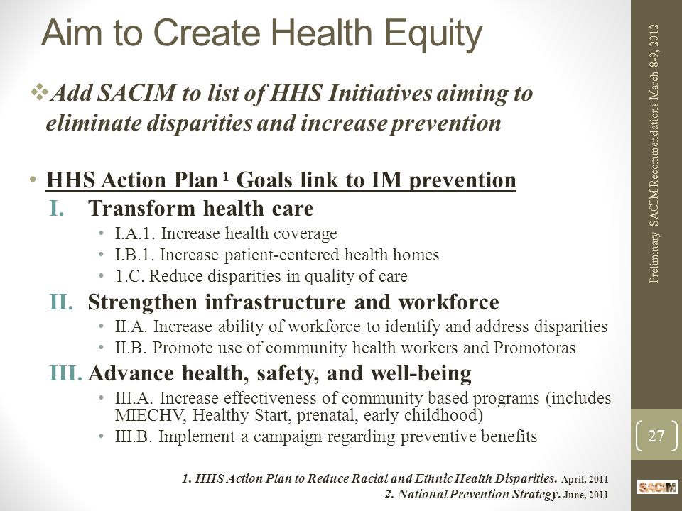 Aim to Create Health Equity  Add SACIM to list of HHS Initiatives aiming to eliminate disparities and increase prevention HHS Action Plan 1 Goals link to IM prevention I.Transform health care I.A.1.