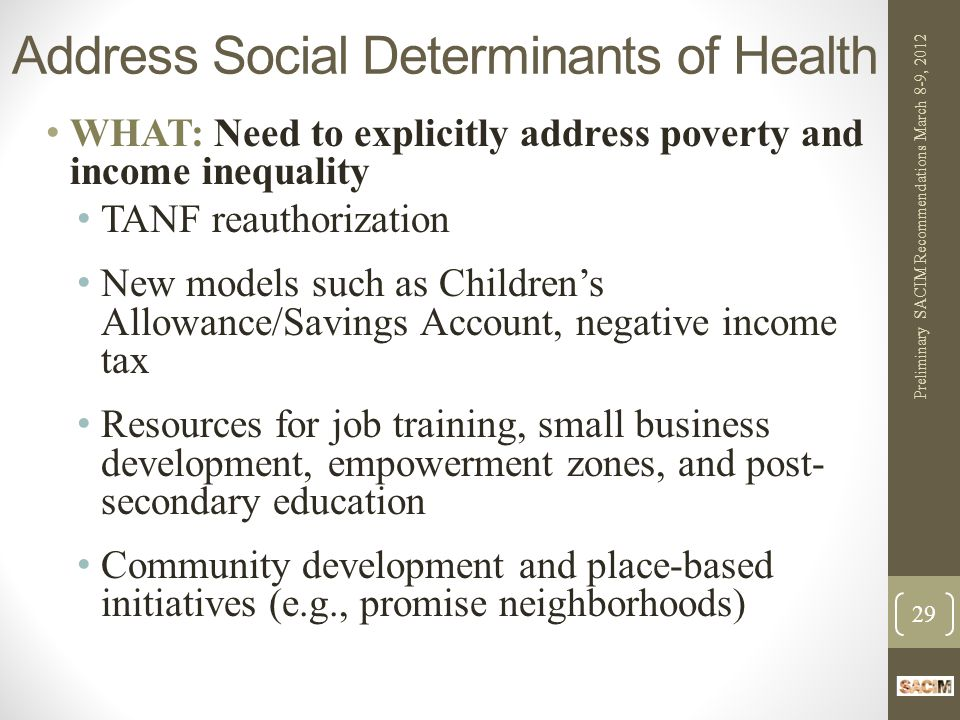 Address Social Determinants of Health WHAT: Need to explicitly address poverty and income inequality TANF reauthorization New models such as Children's Allowance/Savings Account, negative income tax Resources for job training, small business development, empowerment zones, and post- secondary education Community development and place-based initiatives (e.g., promise neighborhoods) Preliminary SACIM Recommendations March 8-9, 2012 29
