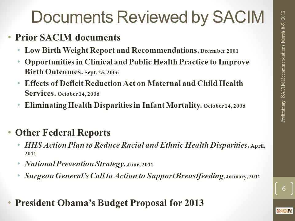 Medicaid WHAT TO DO BETWEEN NOW AND 2014: Broaden Center for Medicaid and Medicare Innovation (CMMI) initiatives Strong Start is good step – prenatal and elective delivery focus Need to go further to reduce infant mortality (e.g., innovation grants for preconception and interconception care; newborn and regional perinatal care; quality improvement) Automatic newborn eligibility for all infants Encourage Medicaid health homes for women of childbearing age with chronic conditions Approve additional interconception care waivers Encourage use of family planning SPAs Collect Medicaid data on maternal and infant service utilization and outcomes in all states WHY: Medicaid currently finances at least 40% of all US births; states have low accountability Preliminary SACIM Recommendations March 8-9, 2012 17