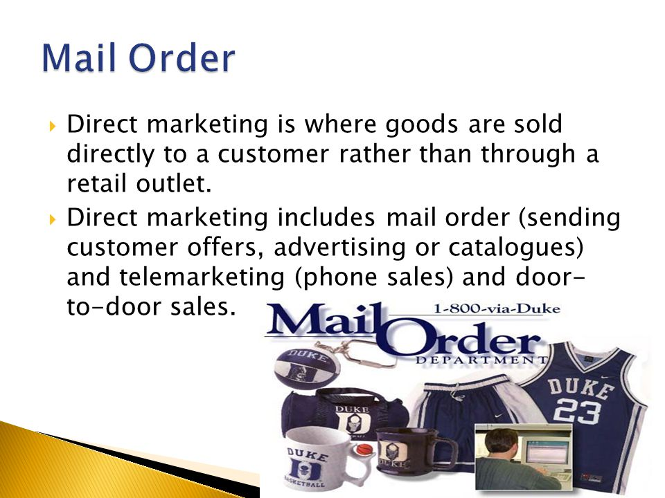  Direct marketing is where goods are sold directly to a customer rather than through a retail outlet.  Direct marketing includes mail order (sending