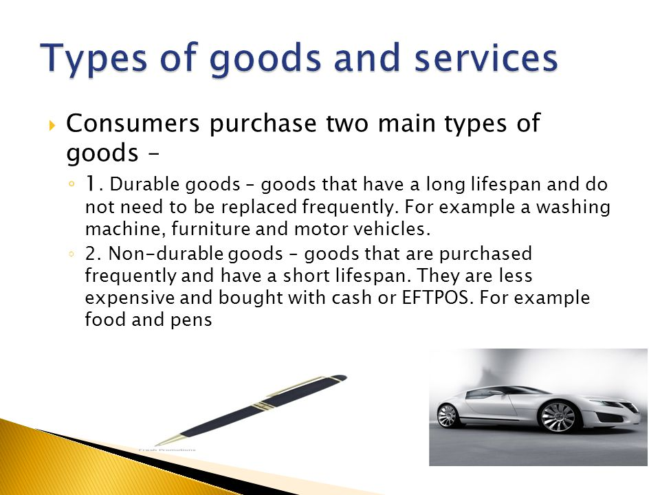  Consumers purchase two main types of goods – ◦ 1. Durable goods – goods that have a long lifespan and do not need to be replaced frequently. For exa