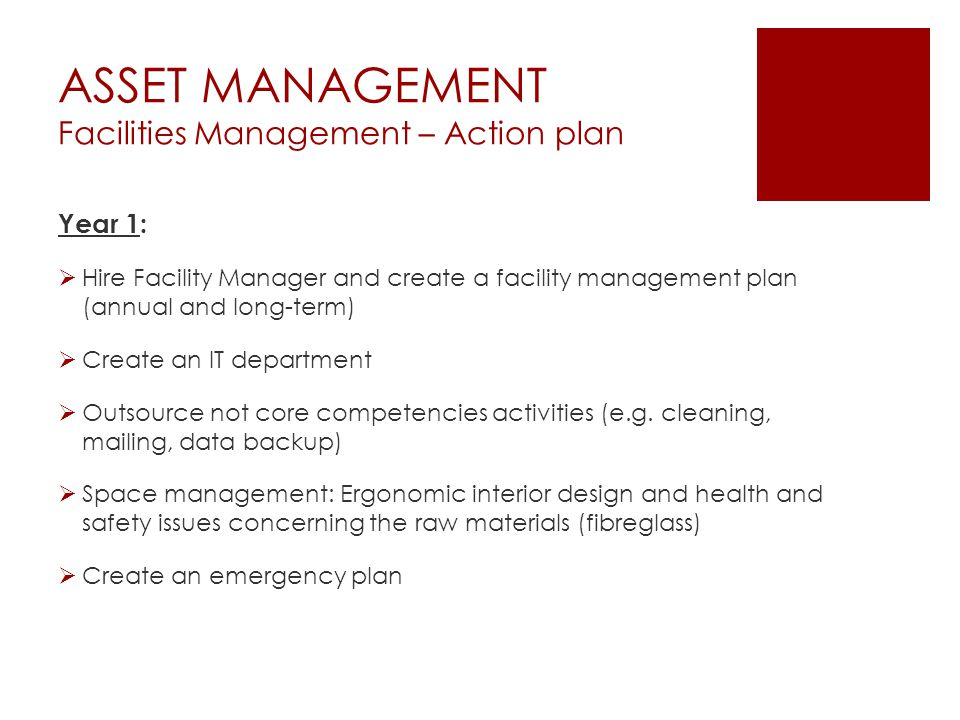 ASSET MANAGEMENT Facilities Management – Action plan Year 1:  Hire Facility Manager and create a facility management plan (annual and long-term)  Create an IT department  Outsource not core competencies activities (e.g.