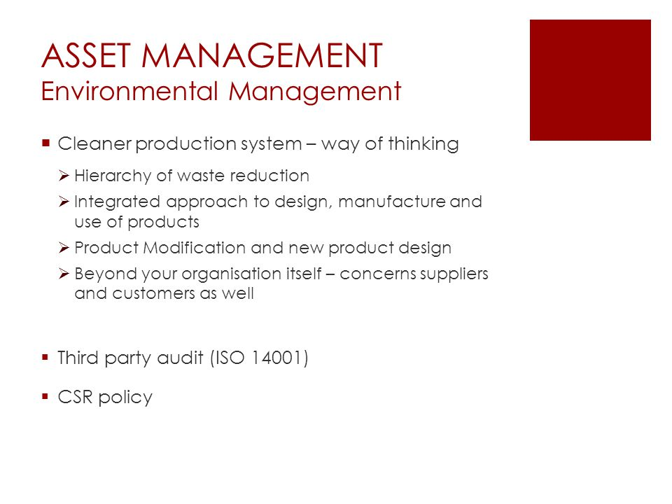 ASSET MANAGEMENT Environmental Management  Cleaner production system – way of thinking  Hierarchy of waste reduction  Integrated approach to design, manufacture and use of products  Product Modification and new product design  Beyond your organisation itself – concerns suppliers and customers as well  Third party audit (ISO 14001)  CSR policy