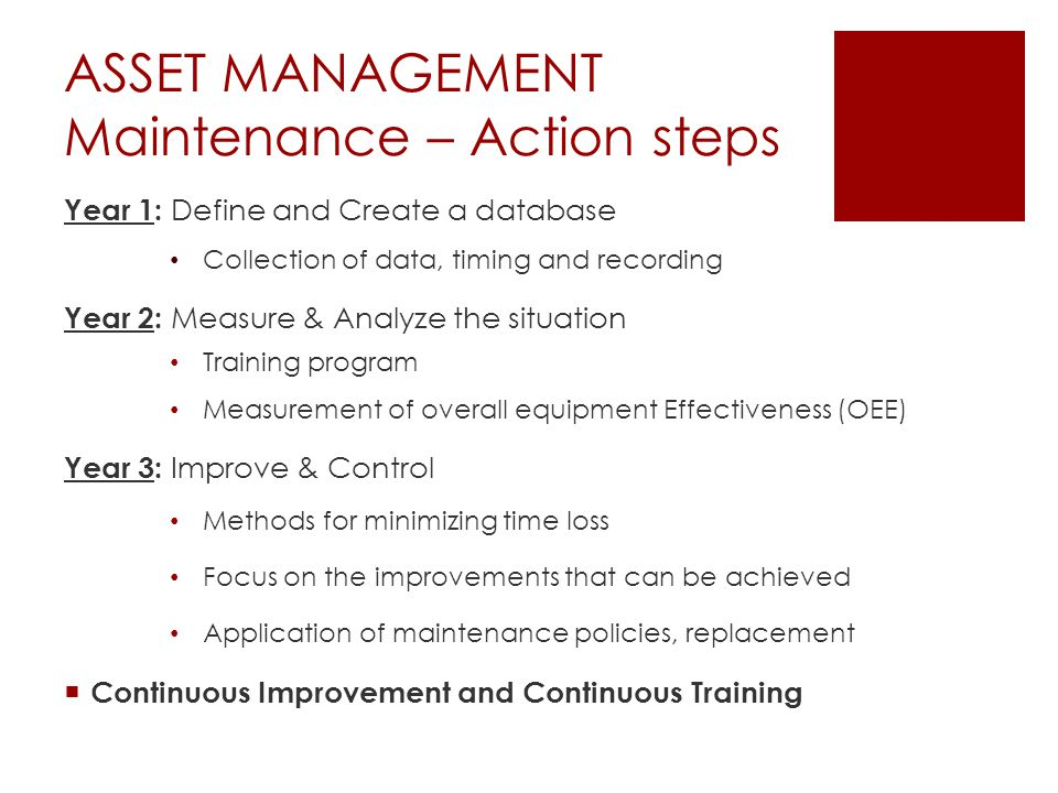 ASSET MANAGEMENT Maintenance – Action steps Year 1: Define and Create a database Collection of data, timing and recording Year 2: Measure & Analyze the situation Training program Measurement of overall equipment Effectiveness (OEE) Year 3: Improve & Control Methods for minimizing time loss Focus on the improvements that can be achieved Application of maintenance policies, replacement  Continuous Improvement and Continuous Training