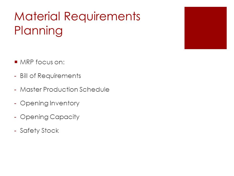 Material Requirements Planning  MRP focus on: -Bill of Requirements -Master Production Schedule -Opening Inventory -Opening Capacity -Safety Stock