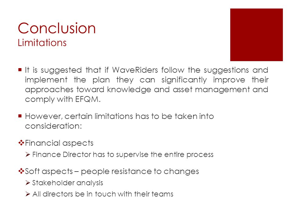 Conclusion Limitations  It is suggested that if WaveRiders follow the suggestions and implement the plan they can significantly improve their approaches toward knowledge and asset management and comply with EFQM.