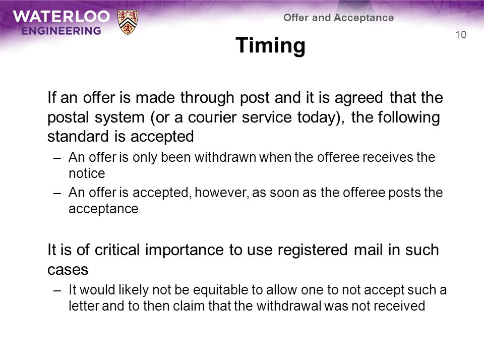 Timing If an offer is made through post and it is agreed that the postal system (or a courier service today), the following standard is accepted –An offer is only been withdrawn when the offeree receives the notice –An offer is accepted, however, as soon as the offeree posts the acceptance It is of critical importance to use registered mail in such cases –It would likely not be equitable to allow one to not accept such a letter and to then claim that the withdrawal was not received 10 Offer and Acceptance