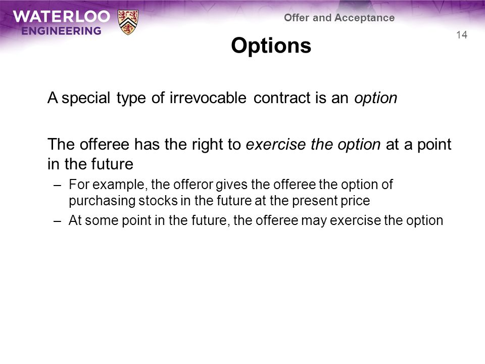 Options A special type of irrevocable contract is an option The offeree has the right to exercise the option at a point in the future –For example, the offeror gives the offeree the option of purchasing stocks in the future at the present price –At some point in the future, the offeree may exercise the option 14 Offer and Acceptance