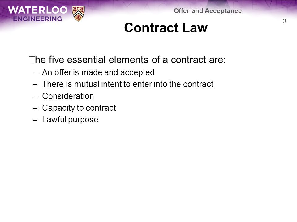 Each contract has one party must offer the contract to the other –This party is called the offeror –The party to whom the contract is offered is the offeree The offeree has two options: –Accept the contract –Reject the contract Offer and Acceptance 4