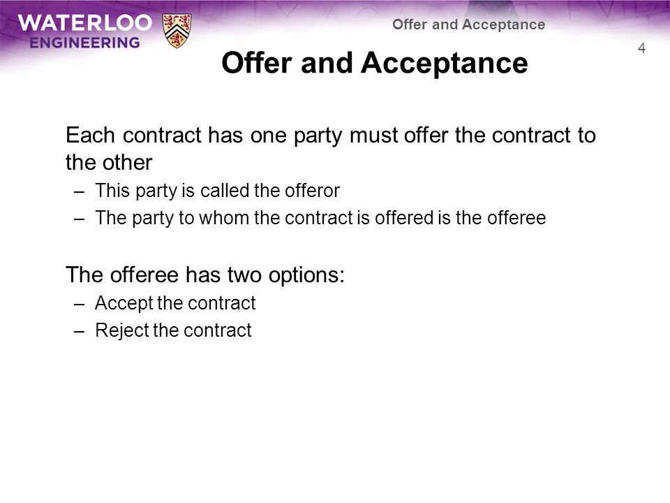 When a contract is accepted, it must be clearly communicated to the offeror in an acceptable manner An offeree can, at the same time, communicate the rejection of a contract If an offeree does not agree to the terms of a contract, the offeree may modify the terms and make a counter- offer –Now the rolls of the parties is changed: the offeree becomes the offeror Offer and Acceptance 5