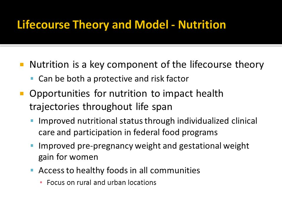  Nutrition is a key component of the lifecourse theory  Can be both a protective and risk factor  Opportunities for nutrition to impact health trajectories throughout life span  Improved nutritional status through individualized clinical care and participation in federal food programs  Improved pre-pregnancy weight and gestational weight gain for women  Access to healthy foods in all communities ▪ Focus on rural and urban locations
