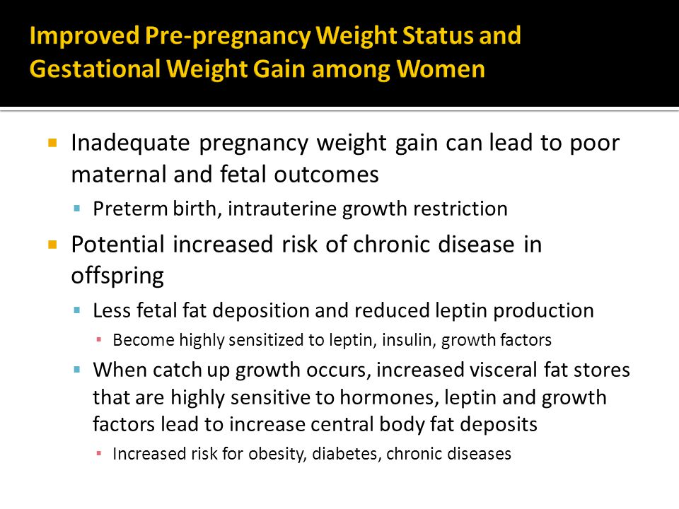  Inadequate pregnancy weight gain can lead to poor maternal and fetal outcomes  Preterm birth, intrauterine growth restriction  Potential increased risk of chronic disease in offspring  Less fetal fat deposition and reduced leptin production ▪ Become highly sensitized to leptin, insulin, growth factors  When catch up growth occurs, increased visceral fat stores that are highly sensitive to hormones, leptin and growth factors lead to increase central body fat deposits ▪ Increased risk for obesity, diabetes, chronic diseases