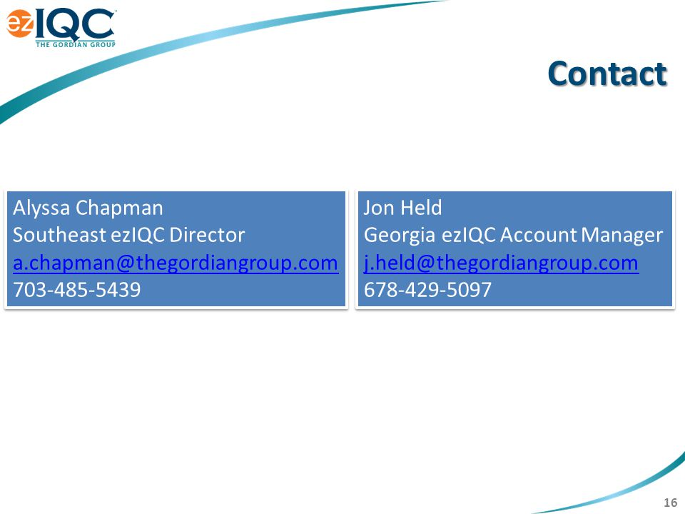 16 Contact Alyssa Chapman Southeast ezIQC Director a.chapman@thegordiangroup.com 703-485-5439 a.chapman@thegordiangroup.com Alyssa Chapman Southeast ezIQC Director a.chapman@thegordiangroup.com 703-485-5439 a.chapman@thegordiangroup.com Jon Held Georgia ezIQC Account Manager j.held@thegordiangroup.com 678-429-5097 Jon Held Georgia ezIQC Account Manager j.held@thegordiangroup.com 678-429-5097