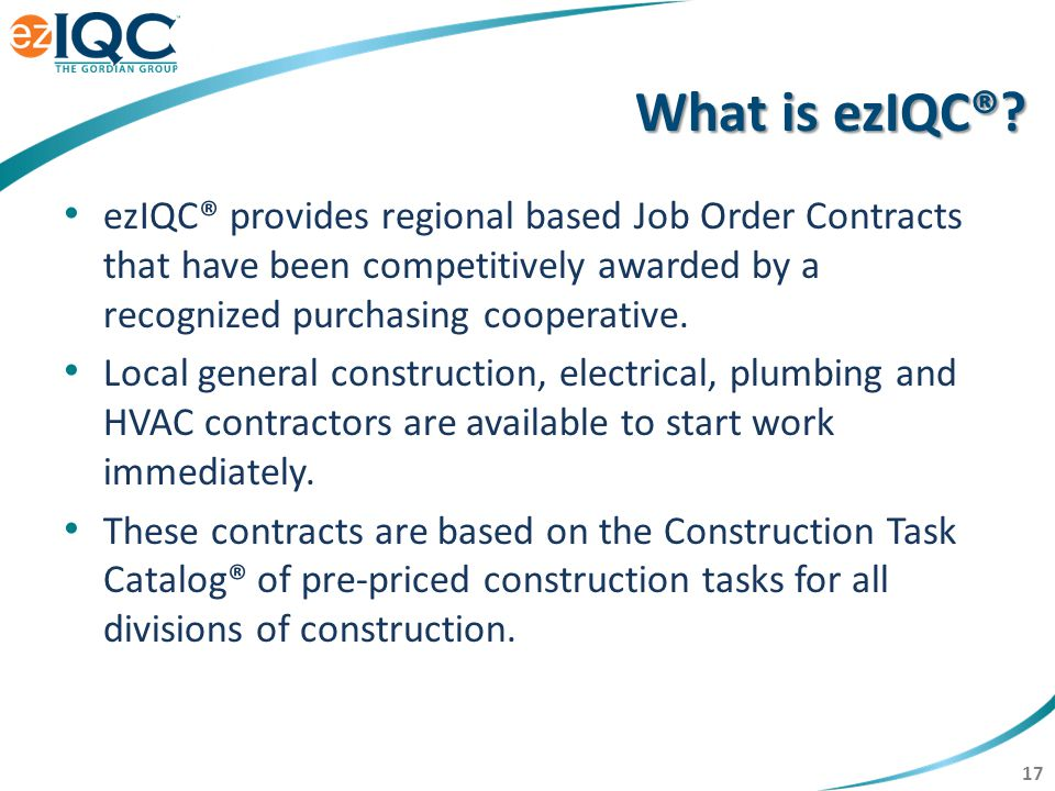 17 ezIQC® provides regional based Job Order Contracts that have been competitively awarded by a recognized purchasing cooperative. Local general const