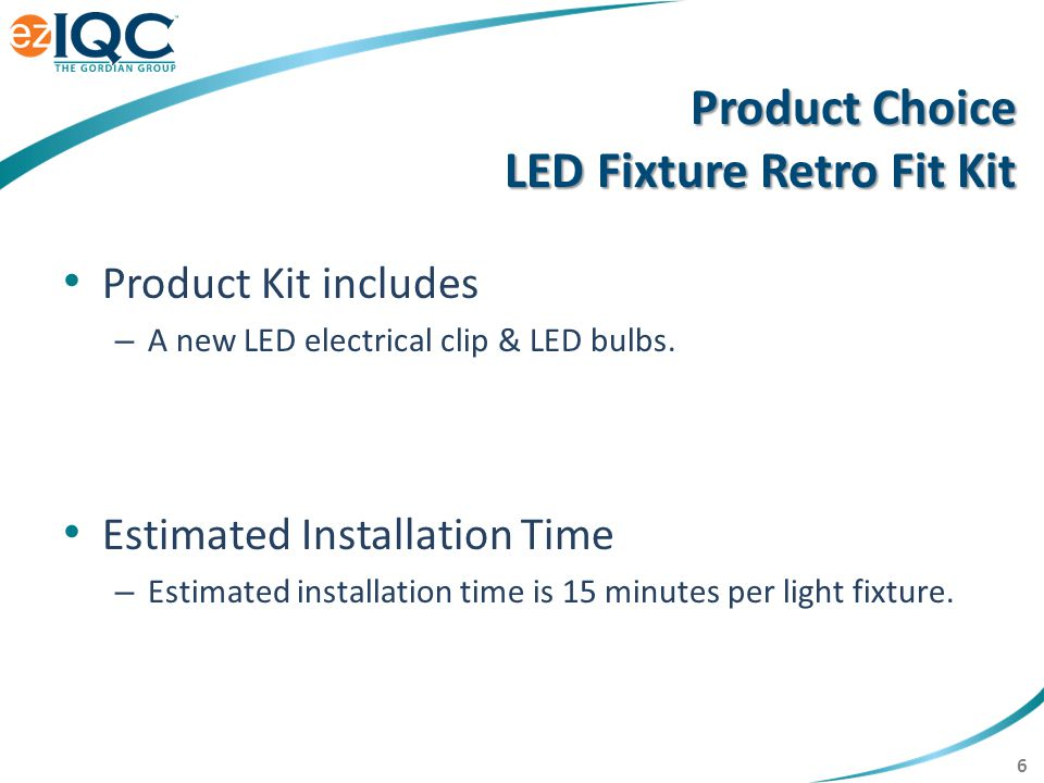 7 Retro Fit Kit Installation Open Fixture, Remove Lamps, Clips, & Ballast Install LED Clip to existing Wires Install new LEDs Properly dispose of all waste materials
