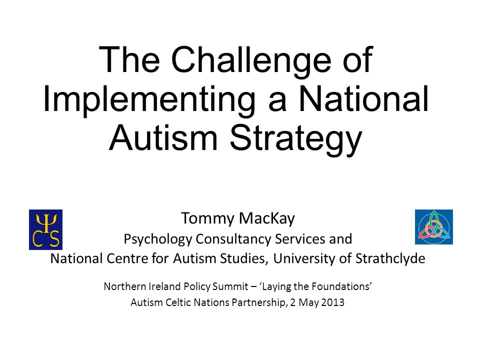 The Challenge of Implementing a National Autism Strategy Tommy MacKay Psychology Consultancy Services and National Centre for Autism Studies, University of Strathclyde Northern Ireland Policy Summit – 'Laying the Foundations' Autism Celtic Nations Partnership, 2 May 2013