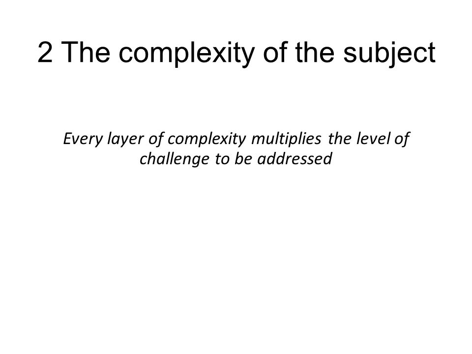 2 The complexity of the subject Every layer of complexity multiplies the level of challenge to be addressed