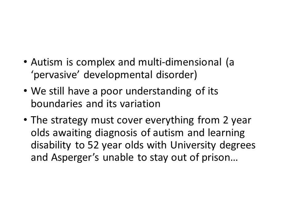 Autism is complex and multi-dimensional (a 'pervasive' developmental disorder) We still have a poor understanding of its boundaries and its variation The strategy must cover everything from 2 year olds awaiting diagnosis of autism and learning disability to 52 year olds with University degrees and Asperger's unable to stay out of prison…