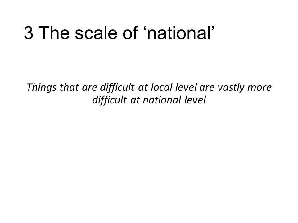 3 The scale of 'national' Things that are difficult at local level are vastly more difficult at national level