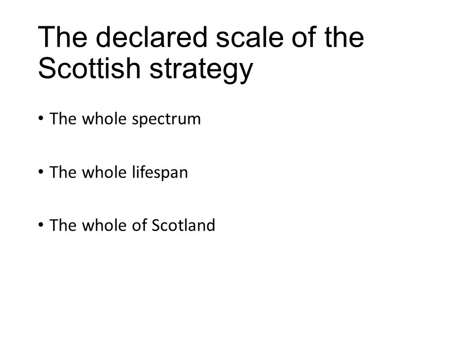 The declared scale of the Scottish strategy The whole spectrum The whole lifespan The whole of Scotland