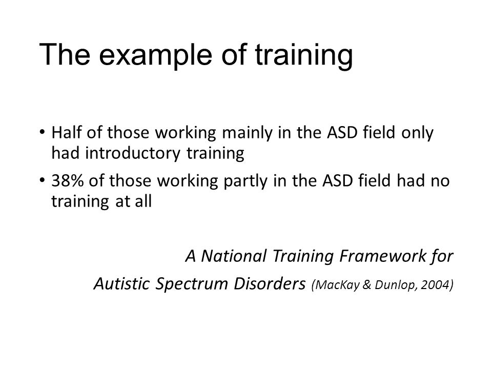 The example of training Half of those working mainly in the ASD field only had introductory training 38% of those working partly in the ASD field had no training at all A National Training Framework for Autistic Spectrum Disorders (MacKay & Dunlop, 2004)