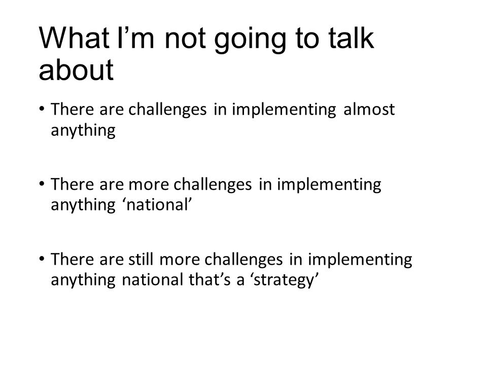 What I'm not going to talk about There are challenges in implementing almost anything There are more challenges in implementing anything 'national' There are still more challenges in implementing anything national that's a 'strategy'