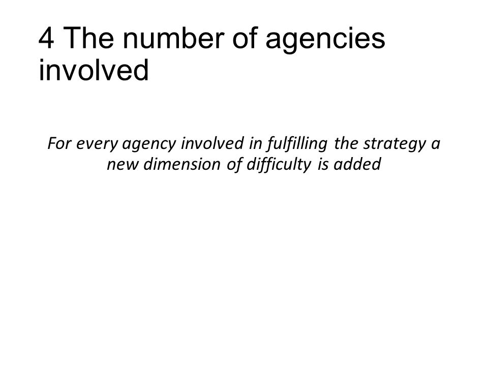 4 The number of agencies involved For every agency involved in fulfilling the strategy a new dimension of difficulty is added