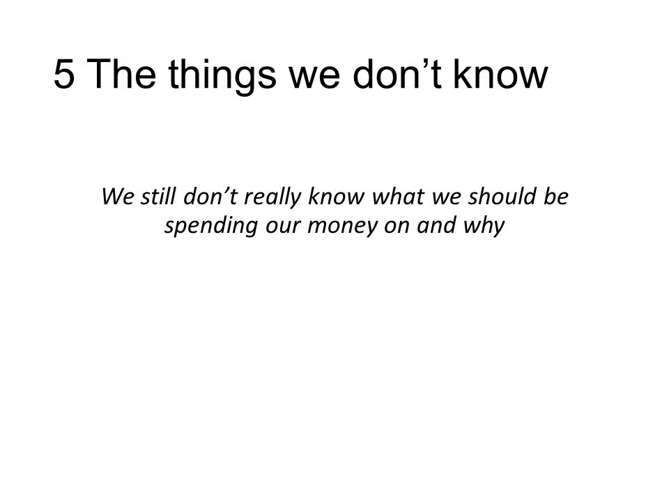 5 The things we don't know We still don't really know what we should be spending our money on and why