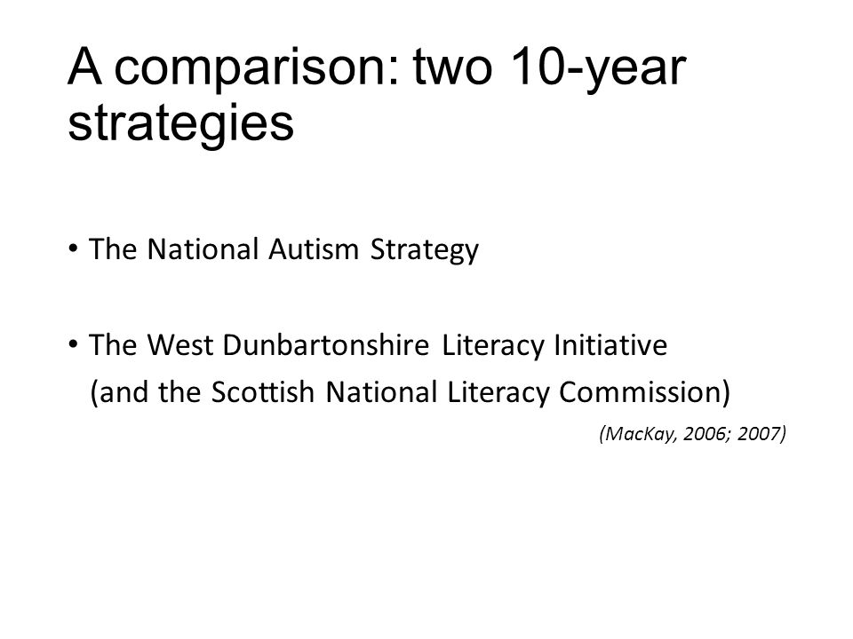 A comparison: two 10-year strategies The National Autism Strategy The West Dunbartonshire Literacy Initiative (and the Scottish National Literacy Commission) (MacKay, 2006; 2007)