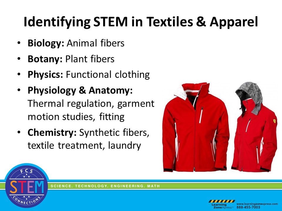 Identifying STEM in Textiles & Apparel Biology: Animal fibers Botany: Plant fibers Physics: Functional clothing Physiology & Anatomy: Thermal regulation, garment motion studies, fitting Chemistry: Synthetic fibers, textile treatment, laundry