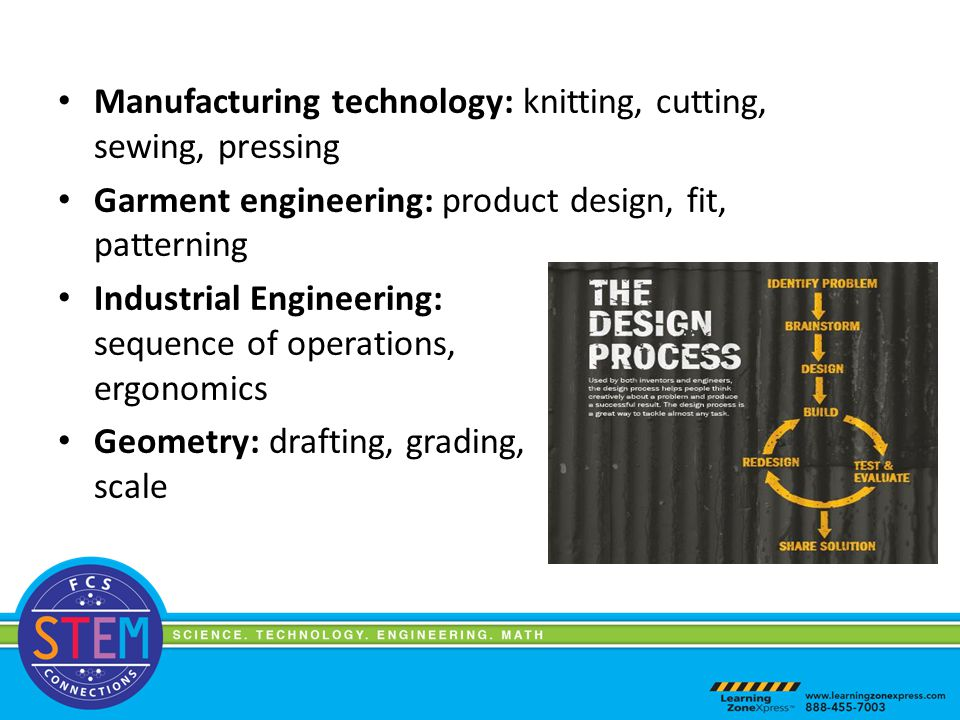 Manufacturing technology: knitting, cutting, sewing, pressing Garment engineering: product design, fit, patterning Industrial Engineering: sequence of operations, ergonomics Geometry: drafting, grading, scale