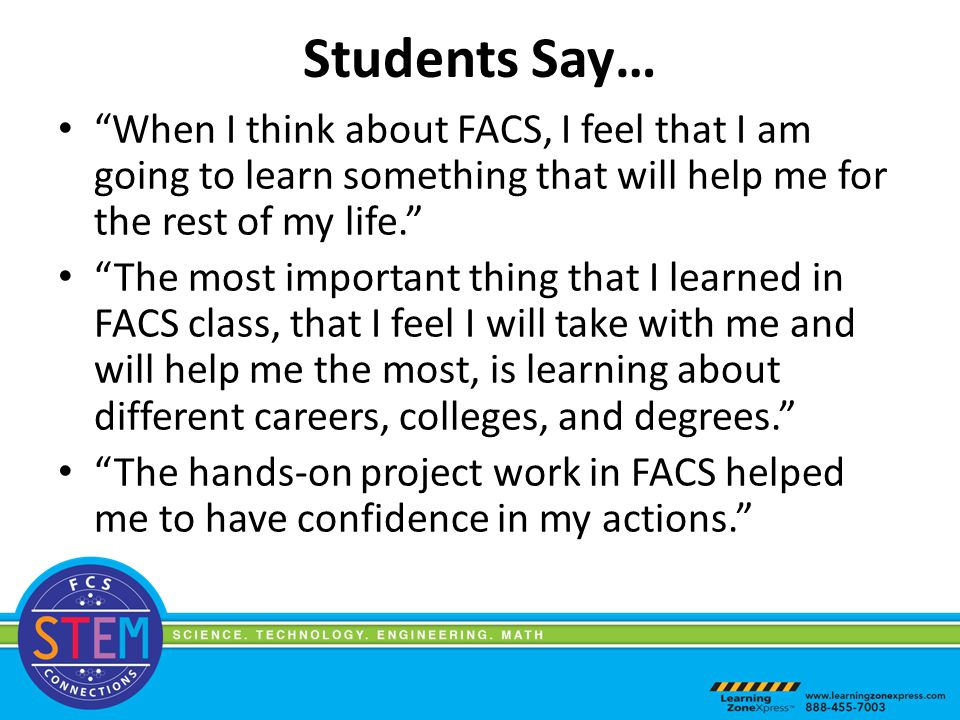 When I think about FACS, I feel that I am going to learn something that will help me for the rest of my life. The most important thing that I learned in FACS class, that I feel I will take with me and will help me the most, is learning about different careers, colleges, and degrees. The hands-on project work in FACS helped me to have confidence in my actions. Students Say…