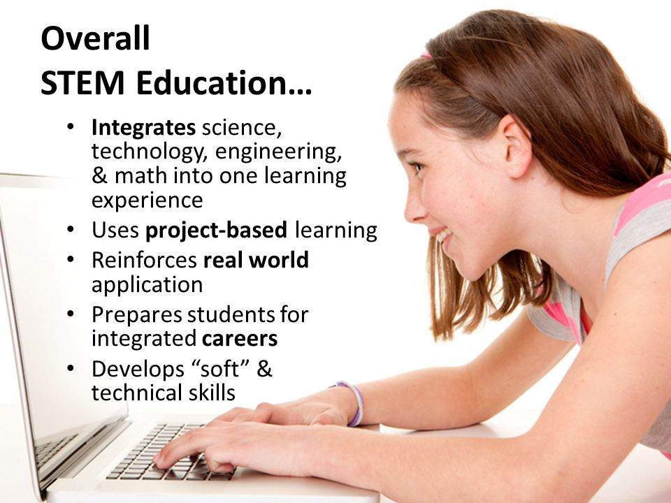 Overall STEM Education… Integrates science, technology, engineering, & math into one learning experience Uses project-based learning Reinforces real world application Prepares students for integrated careers Develops soft & technical skills