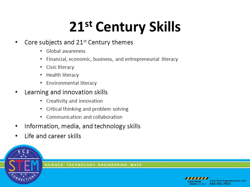 21 st Century Skills Core subjects and 21 st Century themes Global awareness Financial, economic, business, and entrepreneurial literacy Civic literacy Health literacy Environmental literacy Learning and innovation skills Creativity and innovation Critical thinking and problem solving Communication and collaboration Information, media, and technology skills Life and career skills