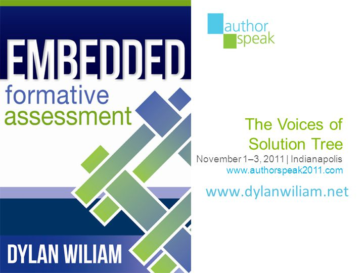 www.dylanwiliam.net The Voices of Solution Tree November 1–3, 2011 | Indianapolis www.authorspeak2011.com