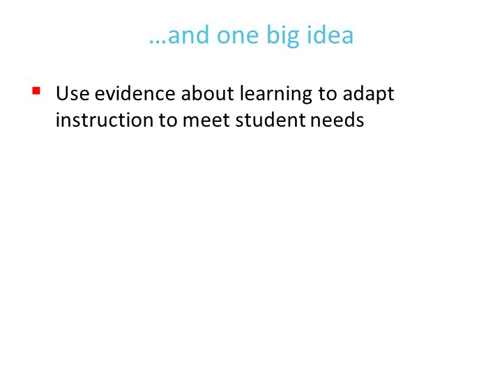 …and one big idea  Use evidence about learning to adapt instruction to meet student needs