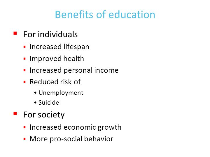 Benefits of education  For individuals  Increased lifespan  Improved health  Increased personal income  Reduced risk of Unemployment Suicide  For society  Increased economic growth  More pro-social behavior