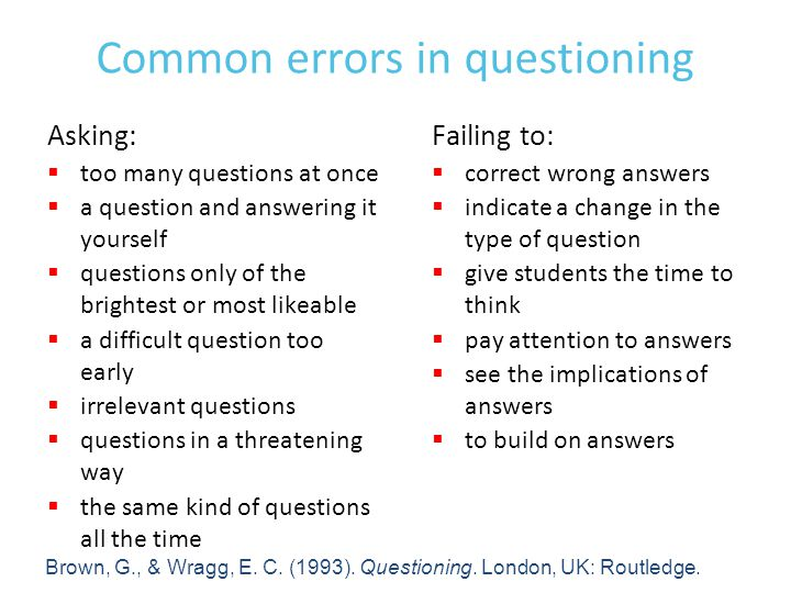 Common errors in questioning Asking:  too many questions at once  a question and answering it yourself  questions only of the brightest or most likeable  a difficult question too early  irrelevant questions  questions in a threatening way  the same kind of questions all the time Failing to:  correct wrong answers  indicate a change in the type of question  give students the time to think  pay attention to answers  see the implications of answers  to build on answers Brown, G., & Wragg, E.