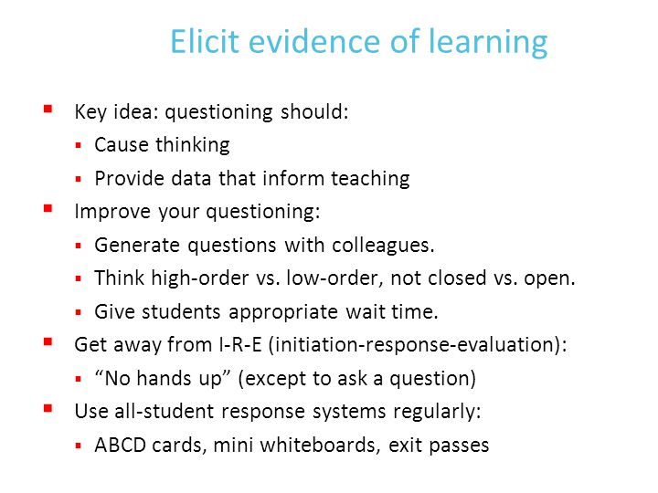 Elicit evidence of learning  Key idea: questioning should:  Cause thinking  Provide data that inform teaching  Improve your questioning:  Generate questions with colleagues.