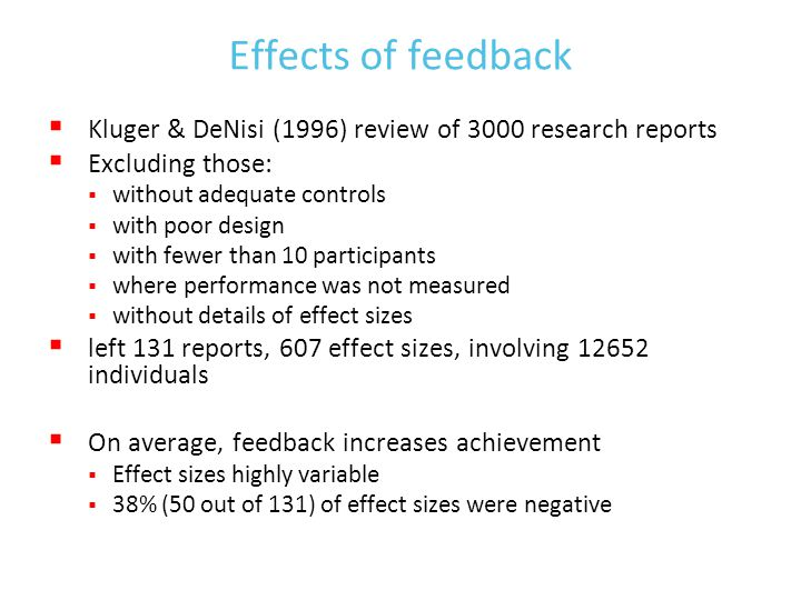 Effects of feedback  Kluger & DeNisi (1996) review of 3000 research reports  Excluding those:  without adequate controls  with poor design  with fewer than 10 participants  where performance was not measured  without details of effect sizes  left 131 reports, 607 effect sizes, involving 12652 individuals  On average, feedback increases achievement  Effect sizes highly variable  38% (50 out of 131) of effect sizes were negative
