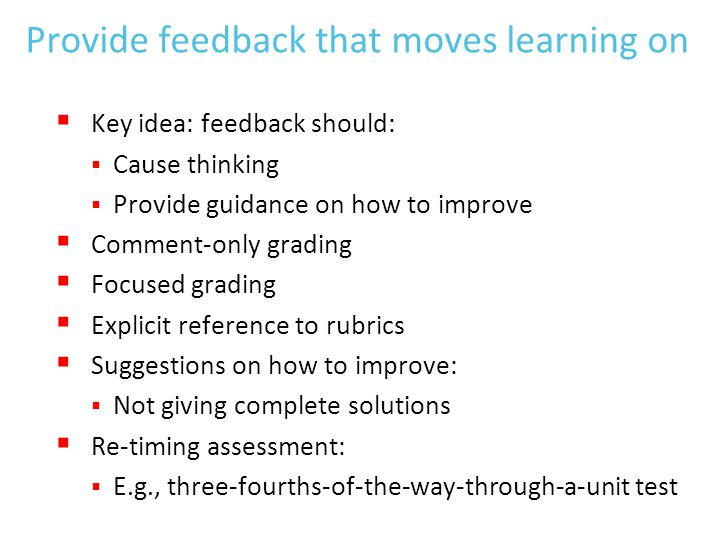 Provide feedback that moves learning on  Key idea: feedback should:  Cause thinking  Provide guidance on how to improve  Comment-only grading  Focused grading  Explicit reference to rubrics  Suggestions on how to improve:  Not giving complete solutions  Re-timing assessment:  E.g., three-fourths-of-the-way-through-a-unit test