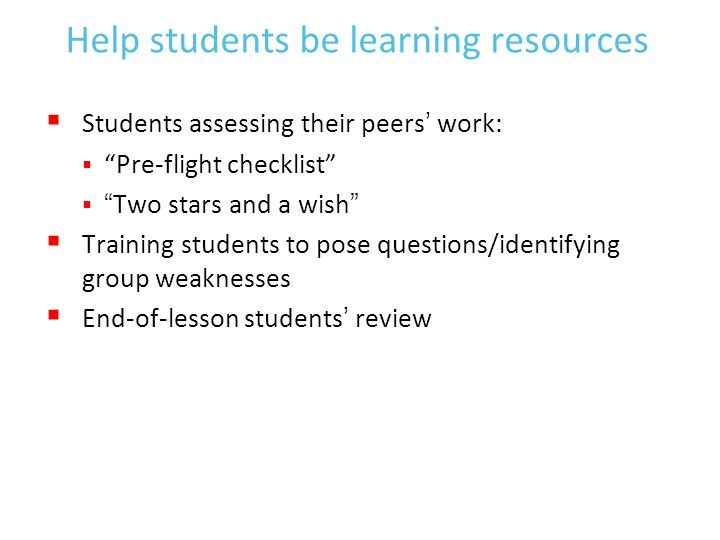 Help students be learning resources  Students assessing their peers' work:  Pre-flight checklist  Two stars and a wish  Training students to pose questions/identifying group weaknesses  End-of-lesson students' review