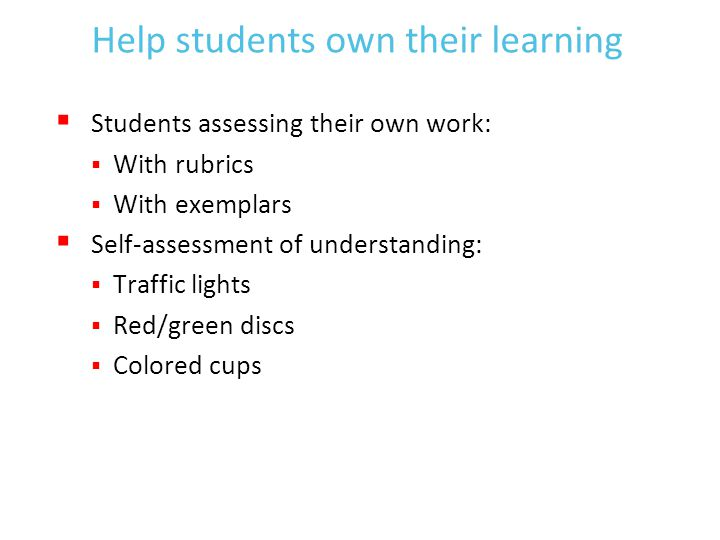 Help students own their learning  Students assessing their own work:  With rubrics  With exemplars  Self-assessment of understanding:  Traffic lights  Red/green discs  Colored cups