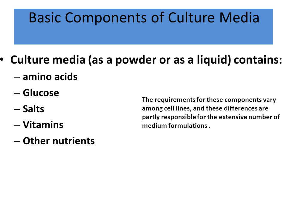 Basic Components of Culture Media Culture media (as a powder or as a liquid) contains: – amino acids – Glucose – Salts – Vitamins – Other nutrients Th