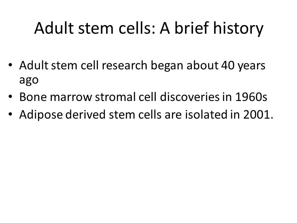 Adult stem cells: A brief history Adult stem cell research began about 40 years ago Bone marrow stromal cell discoveries in 1960s Adipose derived stem