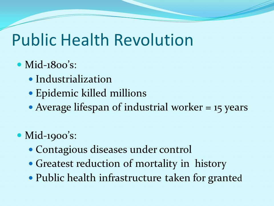 Public Health Revolution Mid-1800's: Industrialization Epidemic killed millions Average lifespan of industrial worker = 15 years Mid-1900's: Contagious diseases under control Greatest reduction of mortality in history Public health infrastructure taken for grante d