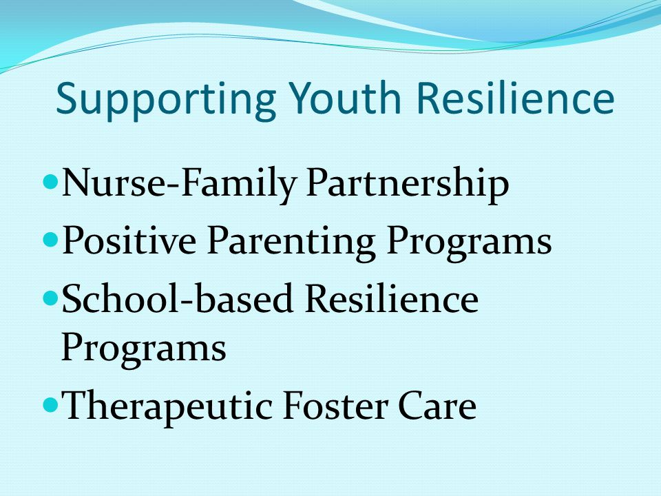 Supporting Youth Resilience Nurse-Family Partnership Positive Parenting Programs School-based Resilience Programs Therapeutic Foster Care