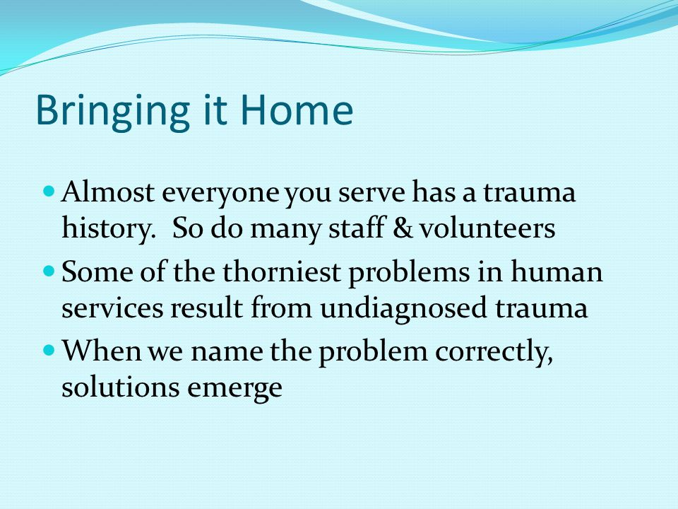 Bringing it Home Almost everyone you serve has a trauma history.